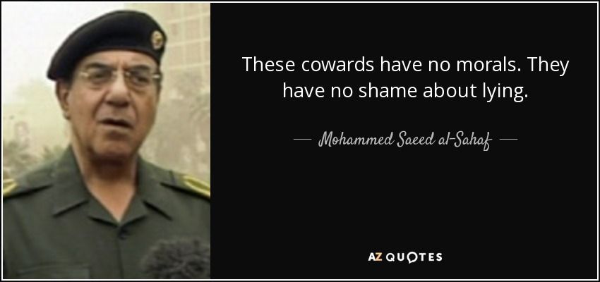 These cowards have no morals. They have no shame about lying. - Mohammed Saeed al-Sahaf