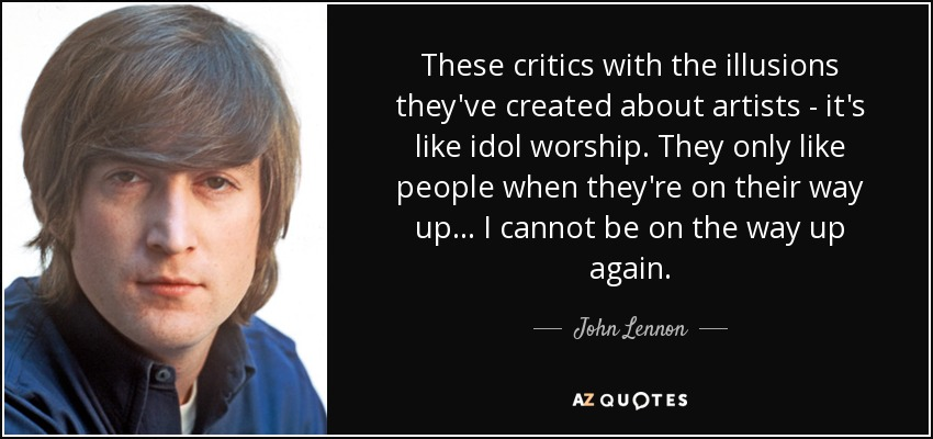 These critics with the illusions they've created about artists - it's like idol worship. They only like people when they're on their way up... I cannot be on the way up again. - John Lennon