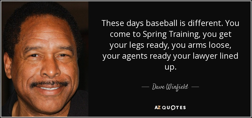 These days baseball is different. You come to Spring Training, you get your legs ready, you arms loose, your agents ready your lawyer lined up. - Dave Winfield