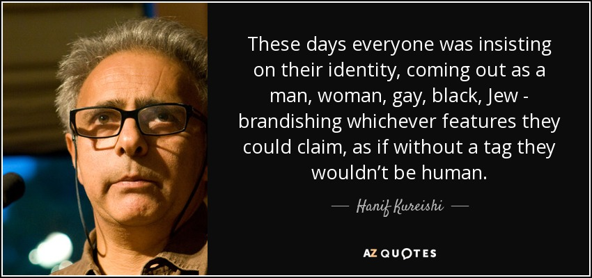 These days everyone was insisting on their identity, coming out as a man, woman, gay, black, Jew - brandishing whichever features they could claim, as if without a tag they wouldn't be human. - Hanif Kureishi