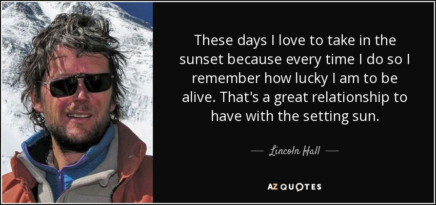 These days I love to take in the sunset because every time I do so I remember how lucky I am to be alive. That's a great relationship to have with the setting sun. - Lincoln Hall