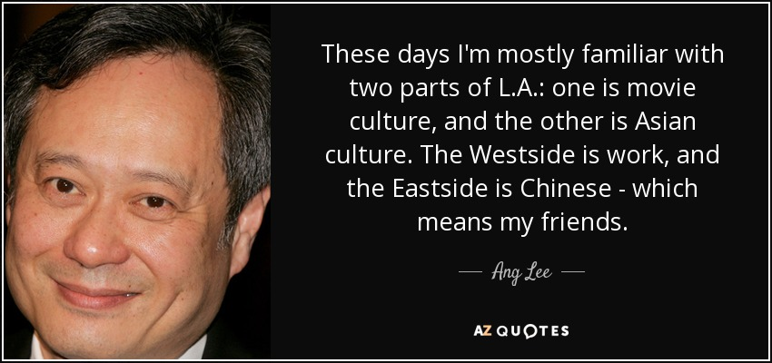 These days I'm mostly familiar with two parts of L.A.: one is movie culture, and the other is Asian culture. The Westside is work, and the Eastside is Chinese - which means my friends. - Ang Lee