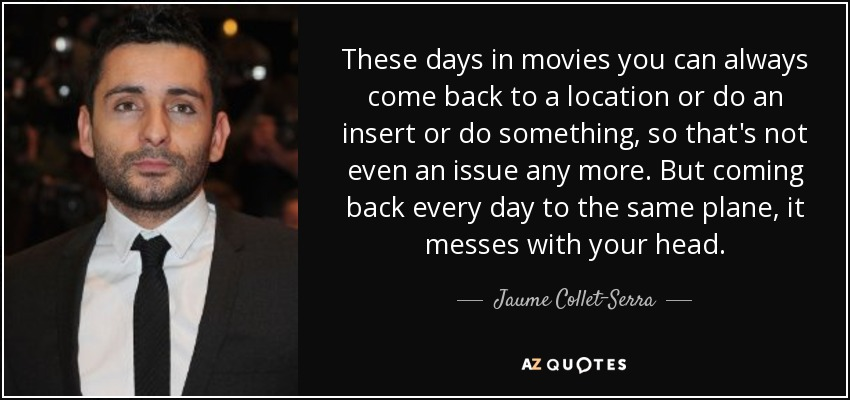 These days in movies you can always come back to a location or do an insert or do something, so that's not even an issue any more. But coming back every day to the same plane, it messes with your head. - Jaume Collet-Serra
