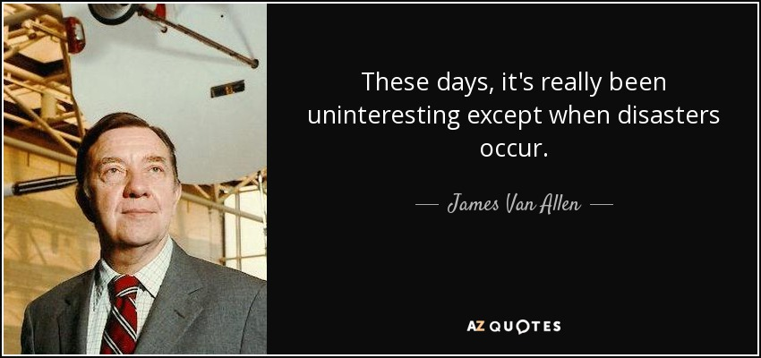 These days, it's really been uninteresting except when disasters occur. - James Van Allen
