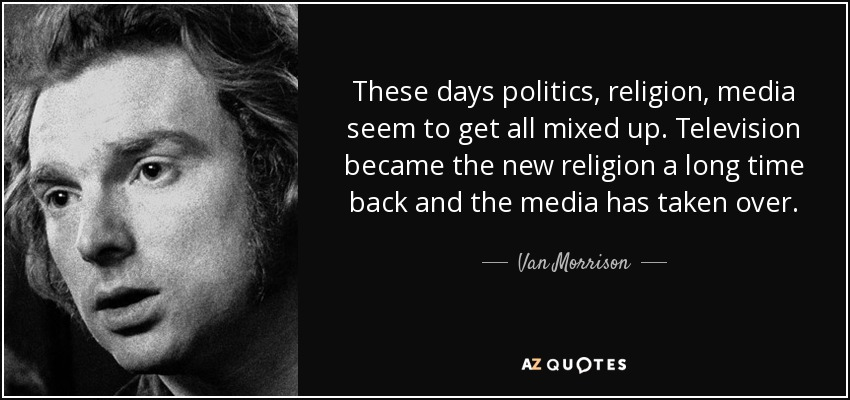 These days politics, religion, media seem to get all mixed up. Television became the new religion a long time back and the media has taken over. - Van Morrison