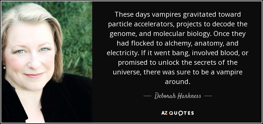 These days vampires gravitated toward particle accelerators, projects to decode the genome, and molecular biology. Once they had flocked to alchemy, anatomy, and electricity. If it went bang, involved blood, or promised to unlock the secrets of the universe, there was sure to be a vampire around. - Deborah Harkness