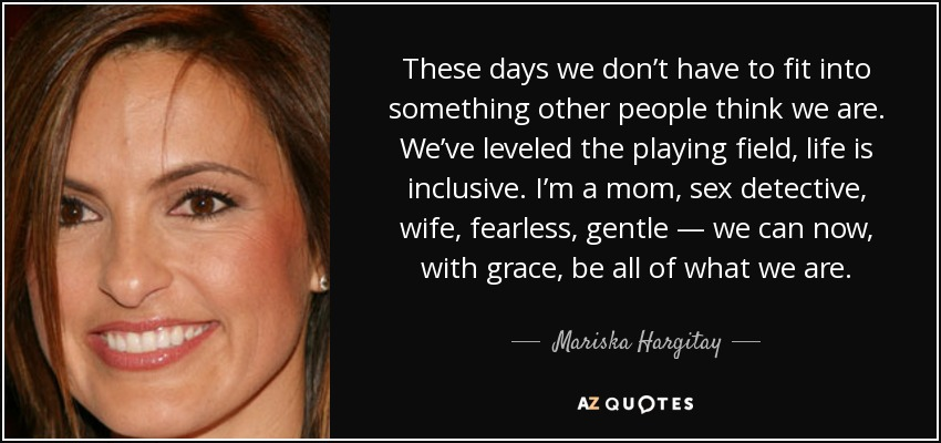 These days we don't have to fit into something other people think we are. We've leveled the playing field, life is inclusive. I'm a mom, sex detective, wife, fearless, gentle — we can now, with grace, be all of what we are. - Mariska Hargitay