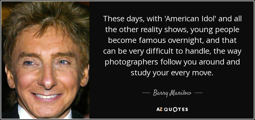 These days, with 'American Idol' and all the other reality shows, young people become famous overnight, and that can be very difficult to handle, the way photographers follow you around and study your every move. - Barry Manilow