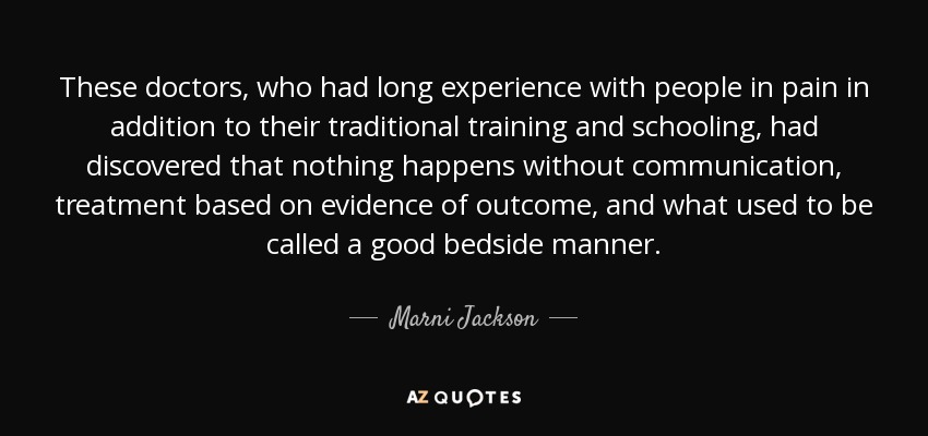 These doctors, who had long experience with people in pain in addition to their traditional training and schooling, had discovered that nothing happens without communication, treatment based on evidence of outcome, and what used to be called a good bedside manner. - Marni Jackson