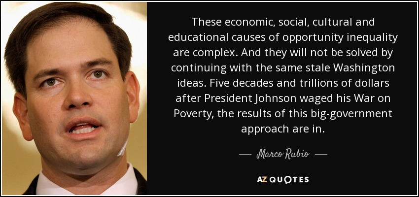 These economic, social, cultural and educational causes of opportunity inequality are complex. And they will not be solved by continuing with the same stale Washington ideas. Five decades and trillions of dollars after President Johnson waged his War on Poverty, the results of this big-government approach are in. - Marco Rubio