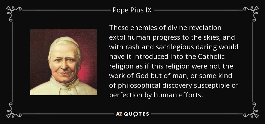 These enemies of divine revelation extol human progress to the skies, and with rash and sacrilegious daring would have it introduced into the Catholic religion as if this religion were not the work of God but of man, or some kind of philosophical discovery susceptible of perfection by human efforts. - Pope Pius IX
