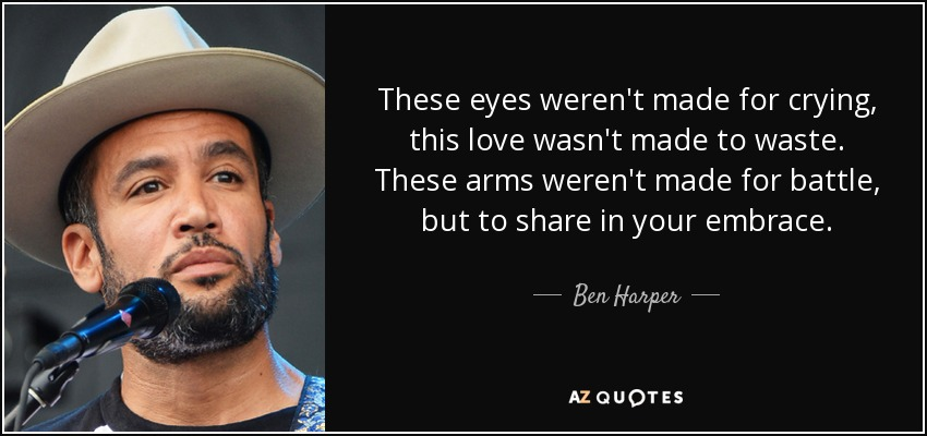 Ben Harper Quote These Eyes Werent Made For Crying This Love Wasn
