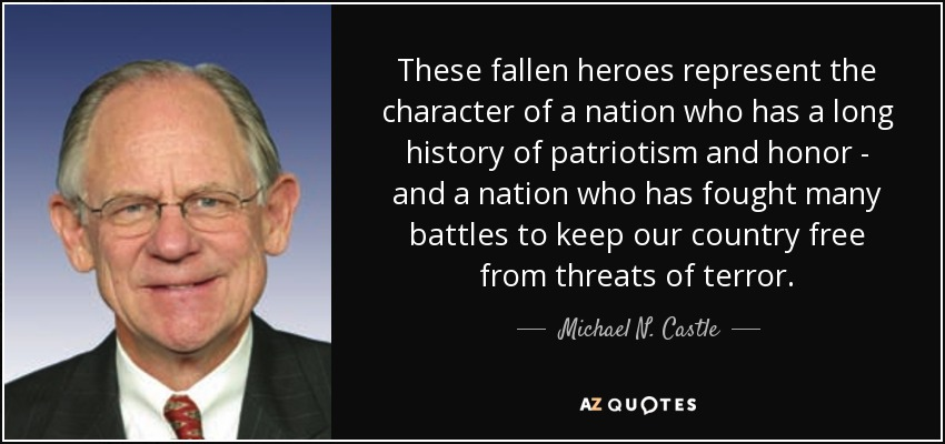 These fallen heroes represent the character of a nation who has a long history of patriotism and honor - and a nation who has fought many battles to keep our country free from threats of terror. - Michael N. Castle