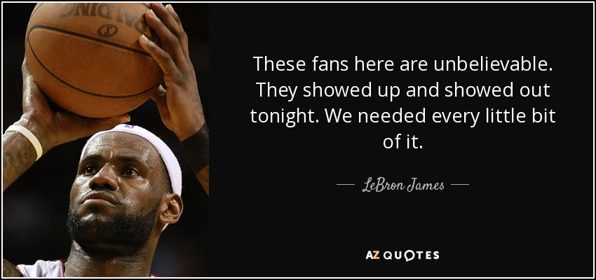 These fans here are unbelievable. They showed up and showed out tonight. We needed every little bit of it. - LeBron James