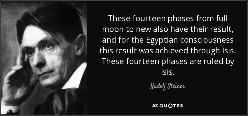 These fourteen phases from full moon to new also have their result, and for the Egyptian consciousness this result was achieved through Isis. These fourteen phases are ruled by Isis. - Rudolf Steiner