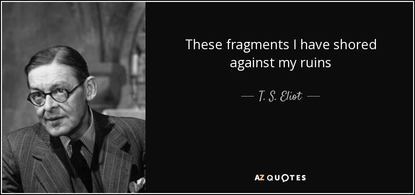 These fragments I have shored against my ruins - T. S. Eliot
