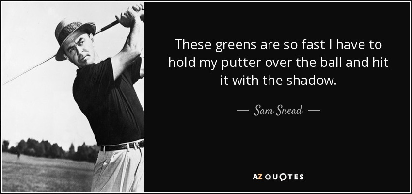These greens are so fast I have to hold my putter over the ball and hit it with the shadow. - Sam Snead