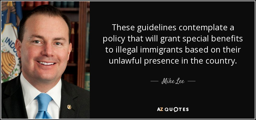These guidelines contemplate a policy that will grant special benefits to illegal immigrants based on their unlawful presence in the country. - Mike Lee