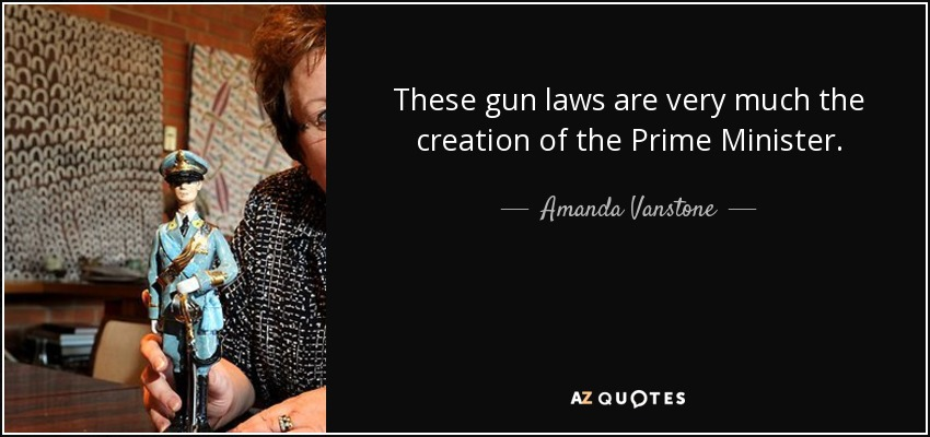 These gun laws are very much the creation of the Prime Minister. - Amanda Vanstone