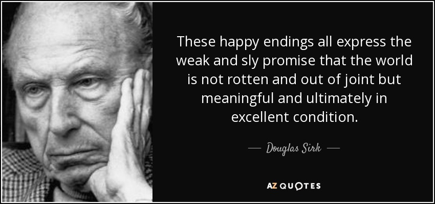 These happy endings all express the weak and sly promise that the world is not rotten and out of joint but meaningful and ultimately in excellent condition. - Douglas Sirk