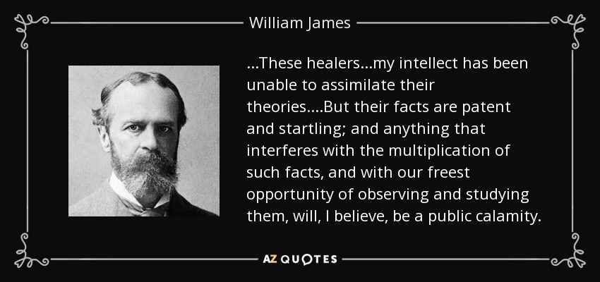 ...These healers...my intellect has been unable to assimilate their theories....But their facts are patent and startling; and anything that interferes with the multiplication of such facts, and with our freest opportunity of observing and studying them, will, I believe, be a public calamity. - William James
