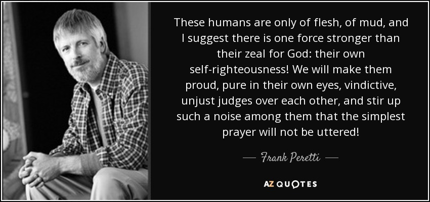 These humans are only of flesh, of mud, and I suggest there is one force stronger than their zeal for God: their own self-righteousness! We will make them proud, pure in their own eyes, vindictive, unjust judges over each other, and stir up such a noise among them that the simplest prayer will not be uttered! - Frank Peretti