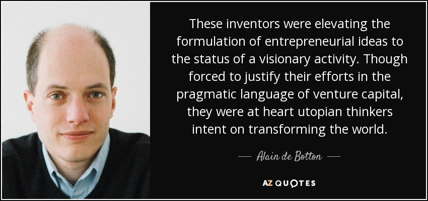 These inventors were elevating the formulation of entrepreneurial ideas to the status of a visionary activity. Though forced to justify their efforts in the pragmatic language of venture capital, they were at heart utopian thinkers intent on transforming the world. - Alain de Botton