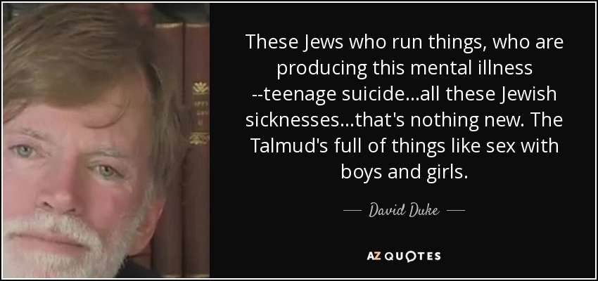 These Jews who run things, who are producing this mental illness ­­teenage suicide...all these Jewish sicknesses...that's nothing new. The Talmud's full of things like sex with boys and girls. - David Duke