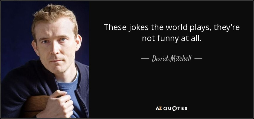 These jokes the world plays, they're not funny at all. - David Mitchell