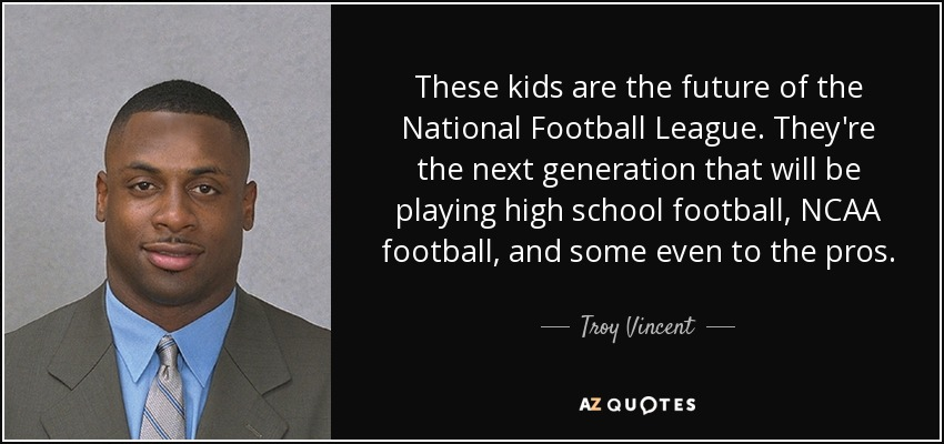 These kids are the future of the National Football League. They're the next generation that will be playing high school football, NCAA football, and some even to the pros. - Troy Vincent