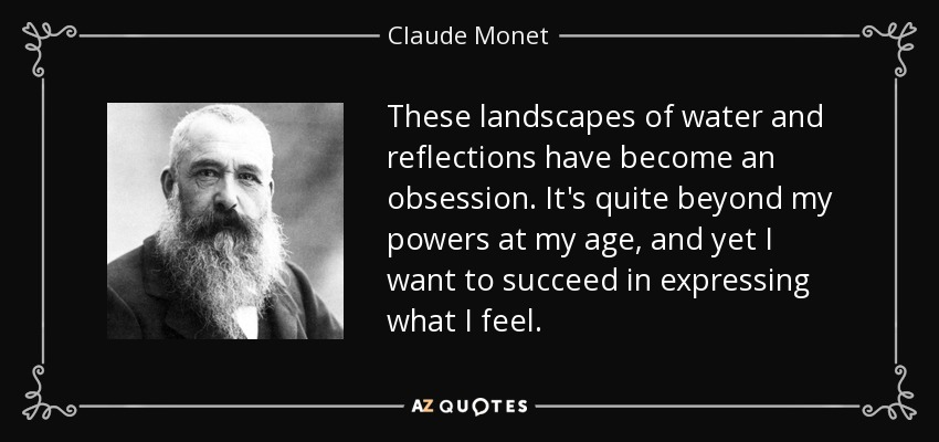These landscapes of water and reflections have become an obsession. It's quite beyond my powers at my age, and yet I want to succeed in expressing what I feel. - Claude Monet