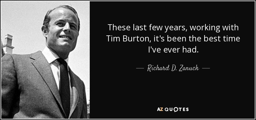 These last few years, working with Tim Burton, it's been the best time I've ever had. - Richard D. Zanuck
