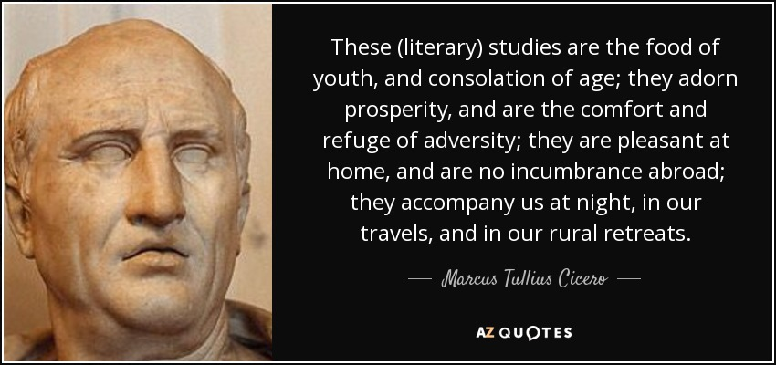 These (literary) studies are the food of youth, and consolation of age; they adorn prosperity, and are the comfort and refuge of adversity; they are pleasant at home, and are no incumbrance abroad; they accompany us at night, in our travels, and in our rural retreats. - Marcus Tullius Cicero