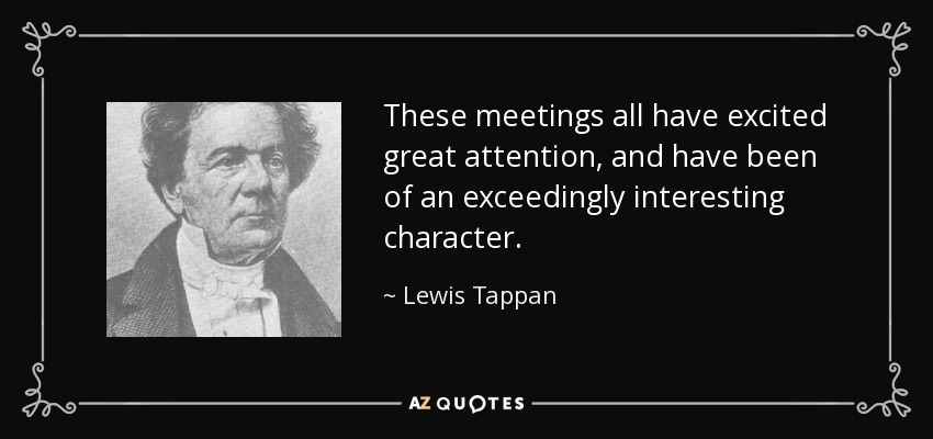 These meetings all have excited great attention, and have been of an exceedingly interesting character. - Lewis Tappan