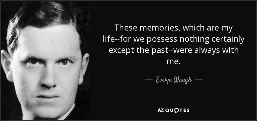 These memories, which are my life--for we possess nothing certainly except the past--were always with me. - Evelyn Waugh