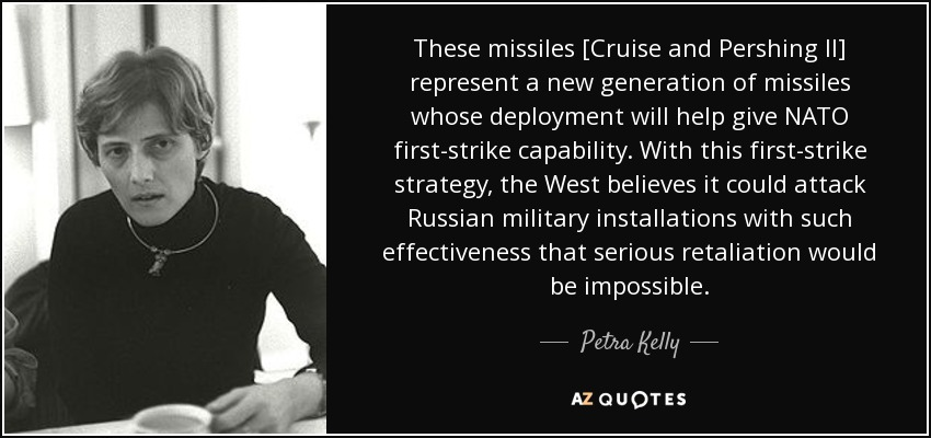 These missiles [Cruise and Pershing II] represent a new generation of missiles whose deployment will help give NATO first-strike capability. With this first-strike strategy, the West believes it could attack Russian military installations with such effectiveness that serious retaliation would be impossible. - Petra Kelly