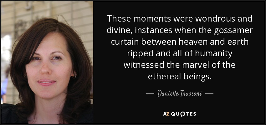 These moments were wondrous and divine, instances when the gossamer curtain between heaven and earth ripped and all of humanity witnessed the marvel of the ethereal beings. - Danielle Trussoni