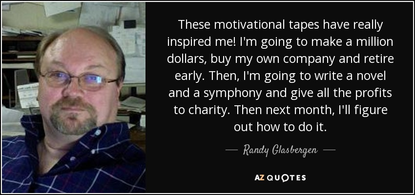These motivational tapes have really inspired me! I'm going to make a million dollars, buy my own company and retire early. Then, I'm going to write a novel and a symphony and give all the profits to charity. Then next month, I'll figure out how to do it. - Randy Glasbergen