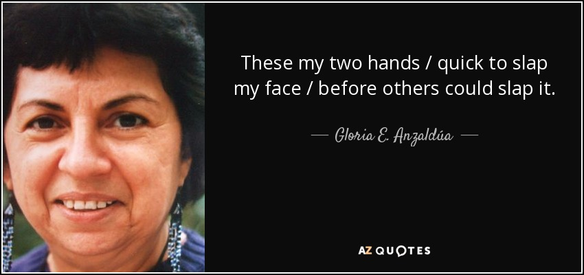 These my two hands / quick to slap my face / before others could slap it. - Gloria E. Anzaldúa