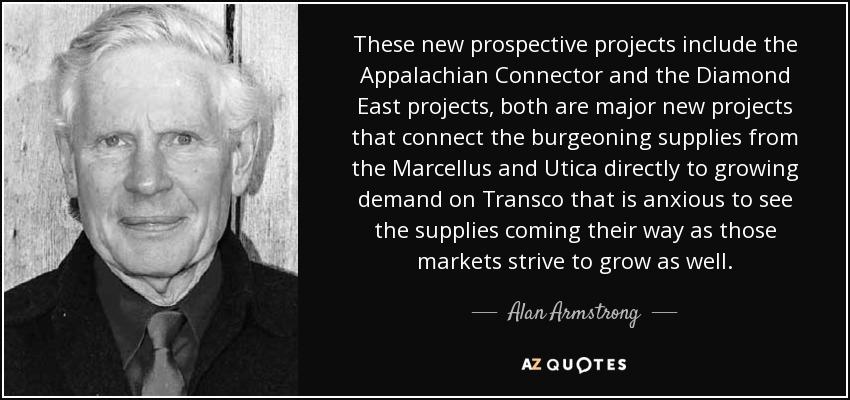 These new prospective projects include the Appalachian Connector and the Diamond East projects, both are major new projects that connect the burgeoning supplies from the Marcellus and Utica directly to growing demand on Transco that is anxious to see the supplies coming their way as those markets strive to grow as well. - Alan Armstrong