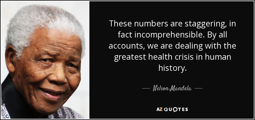 These numbers are staggering, in fact incomprehensible. By all accounts, we are dealing with the greatest health crisis in human history. - Nelson Mandela