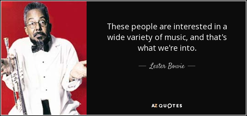 These people are interested in a wide variety of music, and that's what we're into. - Lester Bowie