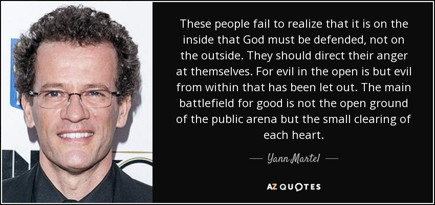 These people fail to realize that it is on the inside that God must be defended, not on the outside. They should direct their anger at themselves. For evil in the open is but evil from within that has been let out. The main battlefield for good is not the open ground of the public arena but the small clearing of each heart. - Yann Martel