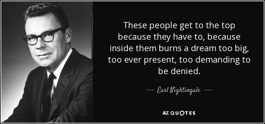 These people get to the top because they have to, because inside them burns a dream too big, too ever present, too demanding to be denied. - Earl Nightingale