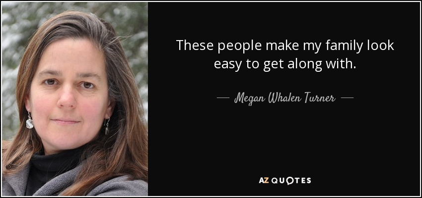 These people make my family look easy to get along with. - Megan Whalen Turner