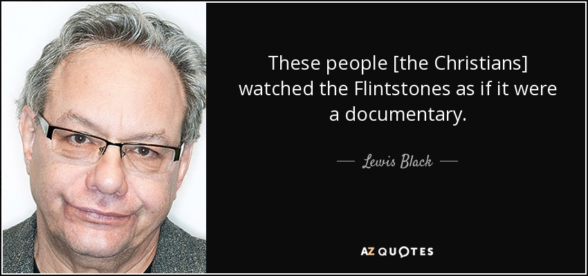 These people [the Christians] watched the Flintstones as if it were a documentary. - Lewis Black