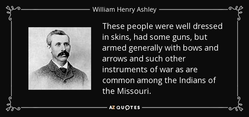 These people were well dressed in skins, had some guns, but armed generally with bows and arrows and such other instruments of war as are common among the Indians of the Missouri. - William Henry Ashley