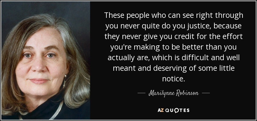 These people who can see right through you never quite do you justice, because they never give you credit for the effort you're making to be better than you actually are, which is difficult and well meant and deserving of some little notice. - Marilynne Robinson