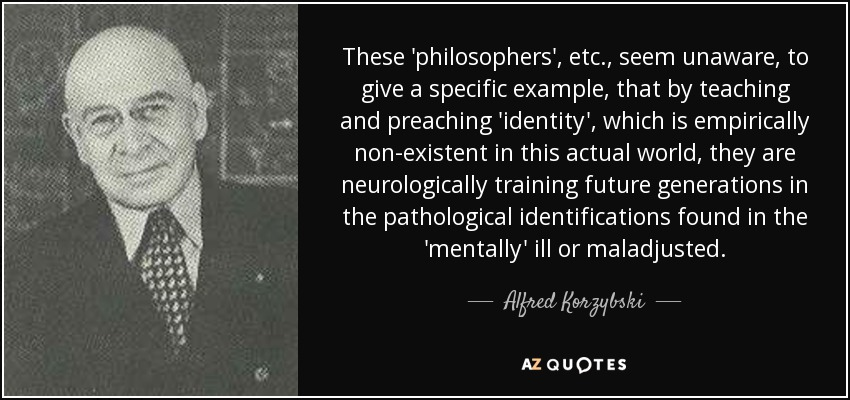 These 'philosophers', etc., seem unaware, to give a specific example, that by teaching and preaching 'identity', which is empirically non-existent in this actual world, they are neurologically training future generations in the pathological identifications found in the 'mentally' ill or maladjusted. - Alfred Korzybski