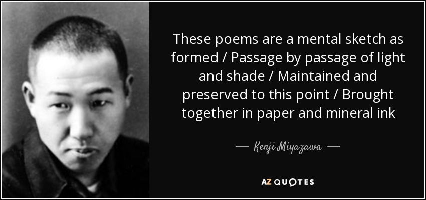 These poems are a mental sketch as formed / Passage by passage of light and shade / Maintained and preserved to this point / Brought together in paper and mineral ink - Kenji Miyazawa